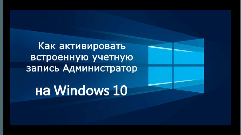 Включаем встроенную учетную запись администратора в Windows 10