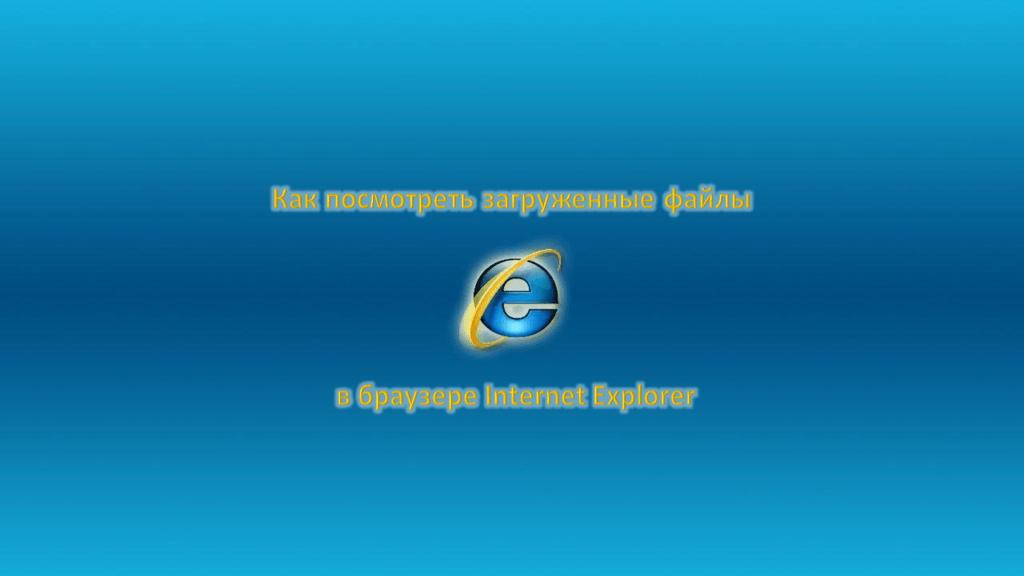 Как посмотреть загруженные файлы в Internet Explorer