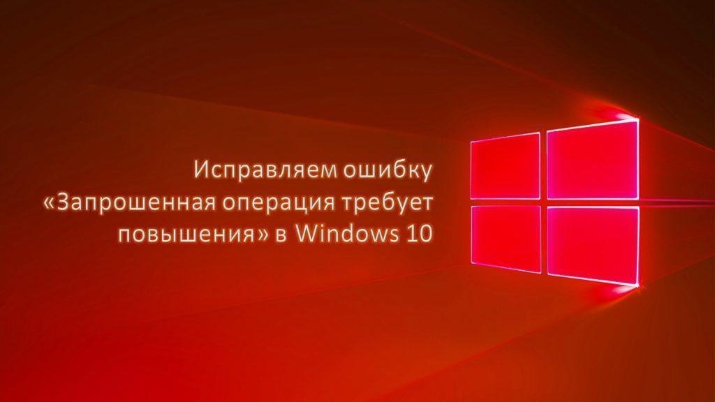 как исправить ошибку «Запрошенная операция требует повышения» в Windows 10