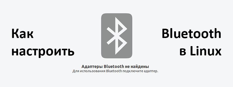 Настраиваем Bluetooth в Linux