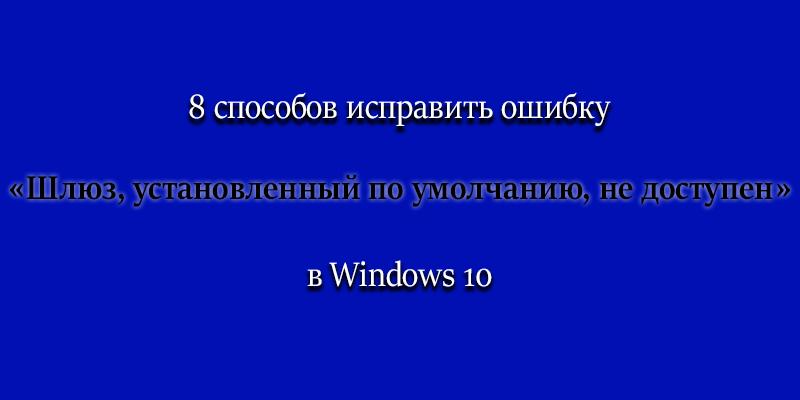 8 способов, как исправить ошибку «Шлюз, установленный по умолчанию, не доступен» в Windows 10