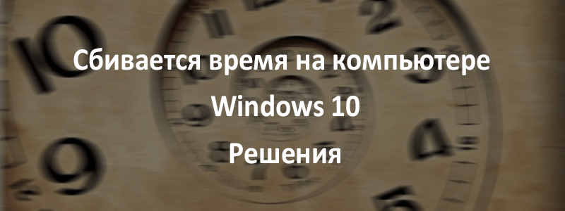 Сбивается время на компьютере Windows 10: причины и решения