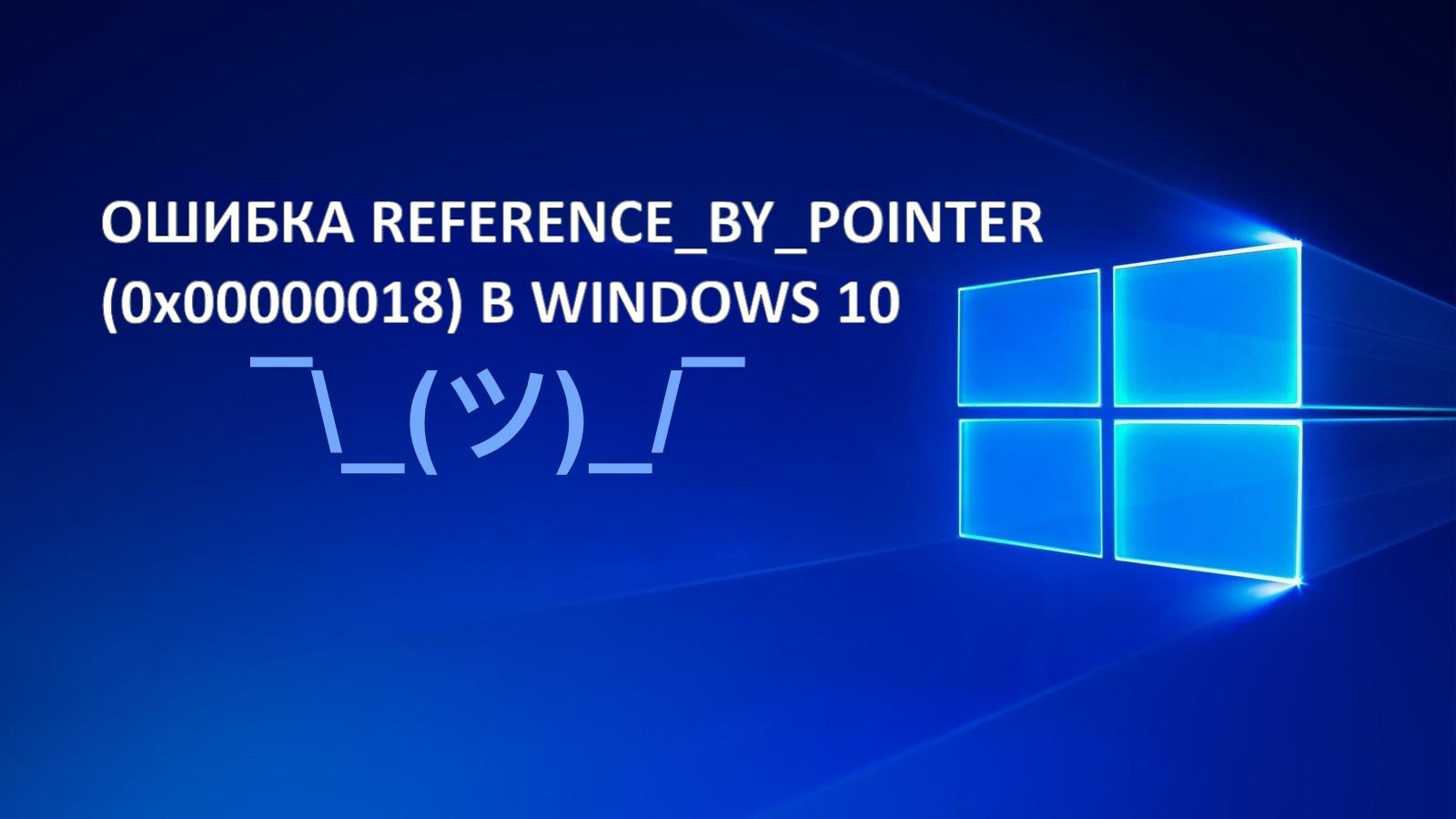 Как исправить REFERENCE_BY_POINTER (0x00000018) в Windows 10